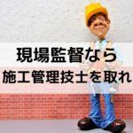【必須資格】現場監督なら施工管理技士を取れ【難易度や勉強方法】