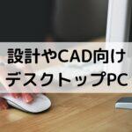 建築の設計やCADにおすすめのデスクトップパソコン【一番大事なのはCPU】