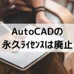 AutoCADとLTの永久ライセンスは廃止【買い切り不可】