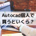 AutoCADを個人で買う場合の価格はいくら?【買い方も解説】