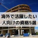 建築業界で海外で活躍したい人が取っておきたい資格5選